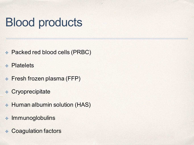 Blood products ✤ Packed red blood cells (PRBC) ✤ Platelets ✤ Fresh frozen plasma (FFP) ✤ Cryoprecipitate ✤ Human albumin solution (HAS) ✤ Immunoglobul