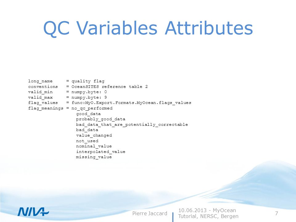 QC Variables Attributes 10.06.2013 - MyOcean Tutorial, NERSC, Bergen Pierre Jaccard7 long_name = quality flag conventions = OceanSITES reference table 2 valid_min = numpy.byte: 0 valid_max = numpy.byte: 9 flag_values = func:MyO.Export.Formats.MyOcean.flags_values flag_meanings = no_qc_performed good_data probably_good_data bad_data_that_are_potentially_correctable bad_data value_changed not_used nominal_value interpolated_value missing_value