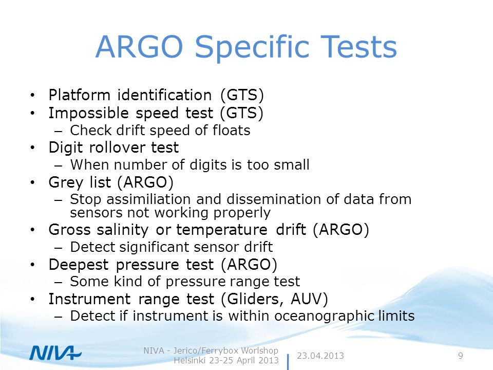 ARGO Specific Tests Platform identification (GTS) Impossible speed test (GTS) – Check drift speed of floats Digit rollover test – When number of digits is too small Grey list (ARGO) – Stop assimiliation and dissemination of data from sensors not working properly Gross salinity or temperature drift (ARGO) – Detect significant sensor drift Deepest pressure test (ARGO) – Some kind of pressure range test Instrument range test (Gliders, AUV) – Detect if instrument is within oceanographic limits 23.04.2013 NIVA - Jerico/Ferrybox Worlshop Helsinki 23-25 April 2013 9