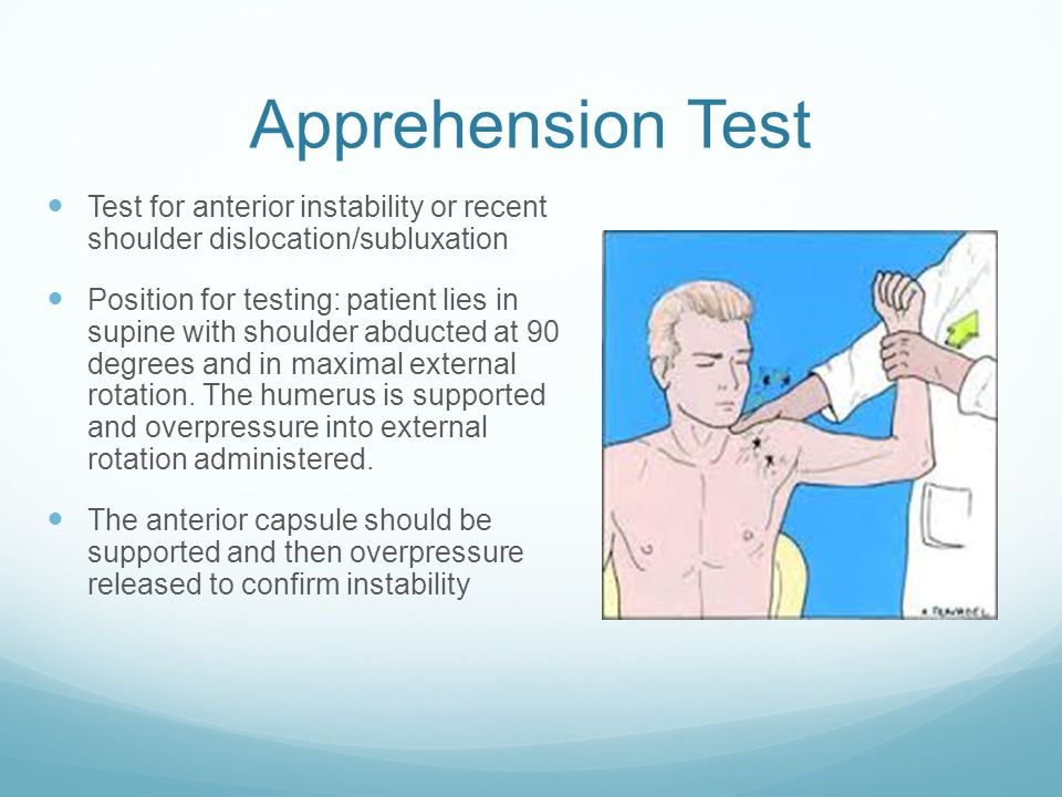 Apprehension Test Test for anterior instability or recent shoulder dislocation/subluxation Position for testing: patient lies in supine with shoulder