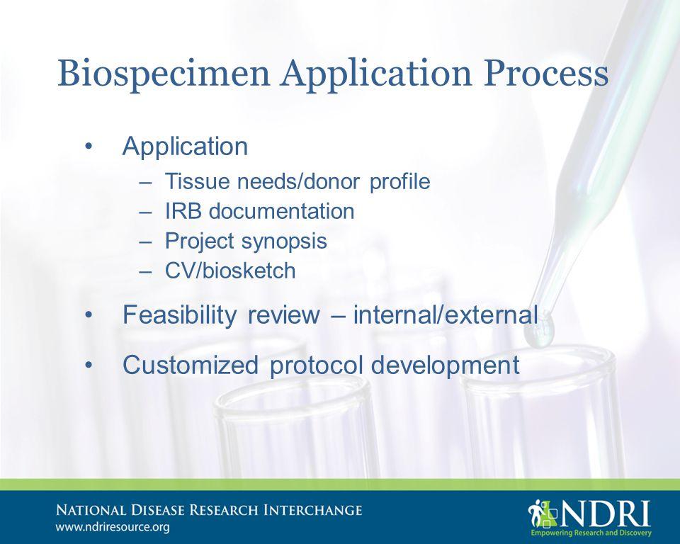 Biospecimen Application Process Application –Tissue needs/donor profile –IRB documentation –Project synopsis –CV/biosketch Feasibility review – internal/external Customized protocol development