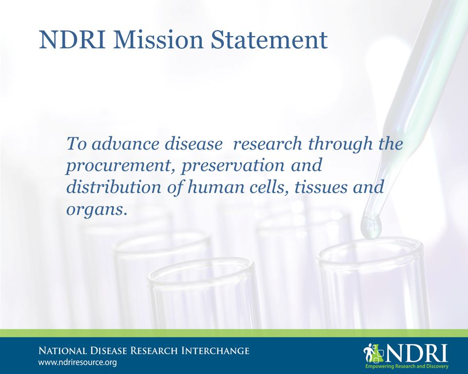 NDRI Mission Statement To advance disease research through the procurement, preservation and distribution of human cells, tissues and organs.