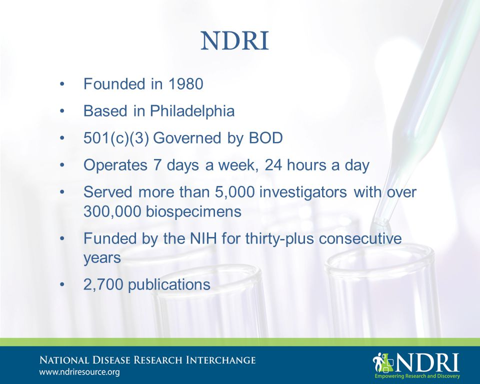 NDRI Founded in 1980 Based in Philadelphia 501(c)(3) Governed by BOD Operates 7 days a week, 24 hours a day Served more than 5,000 investigators with over 300,000 biospecimens Funded by the NIH for thirty-plus consecutive years 2,700 publications