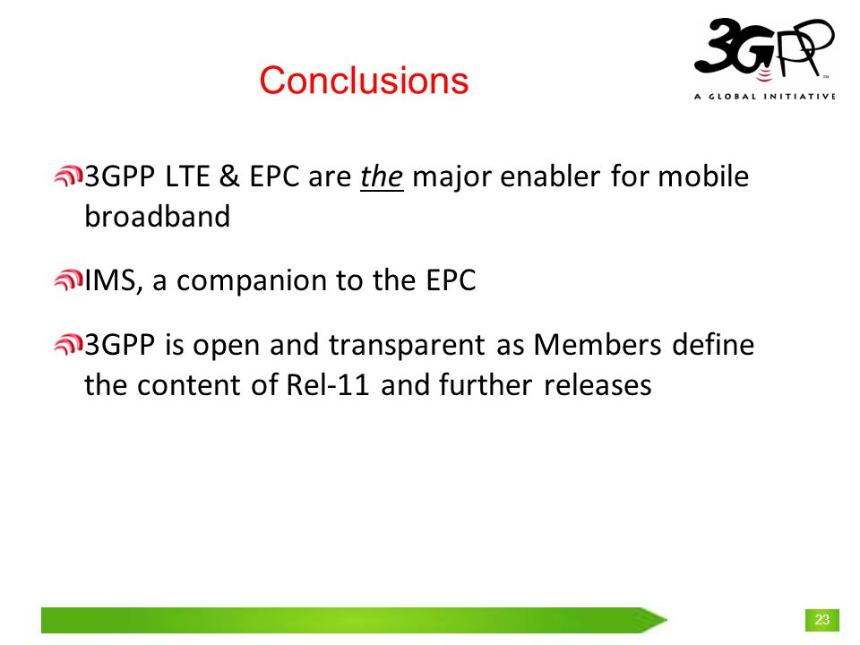 © 3GPP 2009 Mobile World Congress, Barcelona, 19 th February 2009 23 Conclusions 3GPP LTE & EPC are the major enabler for mobile broadband IMS, a companion to the EPC 3GPP is open and transparent as Members define the content of Rel-11 and further releases