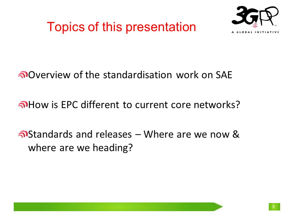 © 3GPP 2009 Mobile World Congress, Barcelona, 19 th February 2009 3 Topics of this presentation Overview of the standardisation work on SAE How is EPC different to current core networks.
