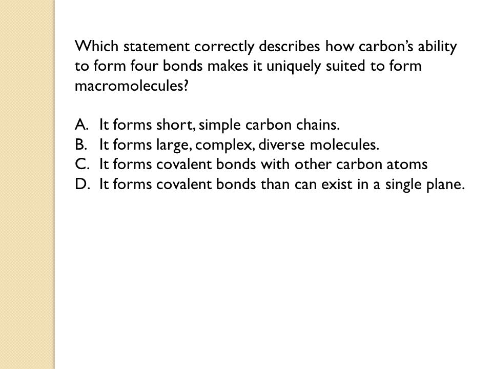 Which statement correctly describes how carbon's ability to form four bonds makes it uniquely suited to form macromolecules? A.It forms short, simple
