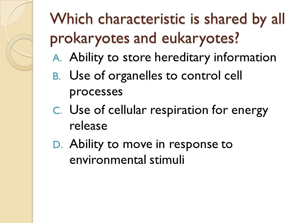 Which characteristic is shared by all prokaryotes and eukaryotes? A. Ability to store hereditary information B. Use of organelles to control cell proc
