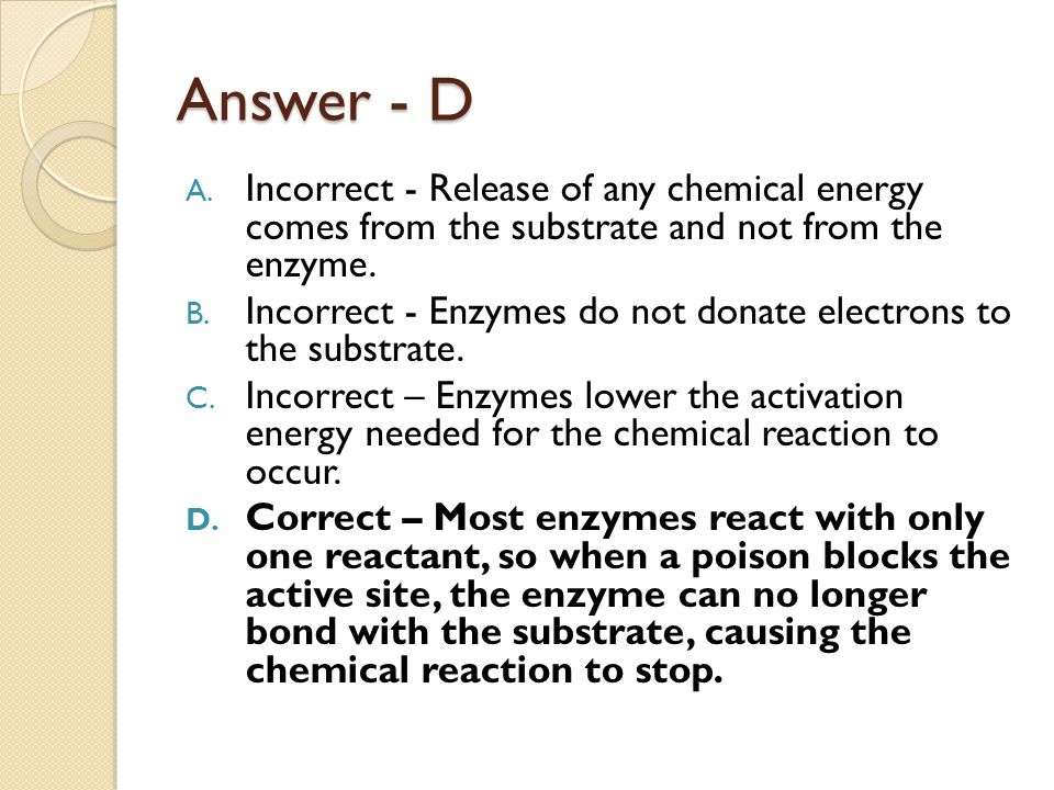 Answer - D A. Incorrect - Release of any chemical energy comes from the substrate and not from the enzyme. B. Incorrect - Enzymes do not donate electr
