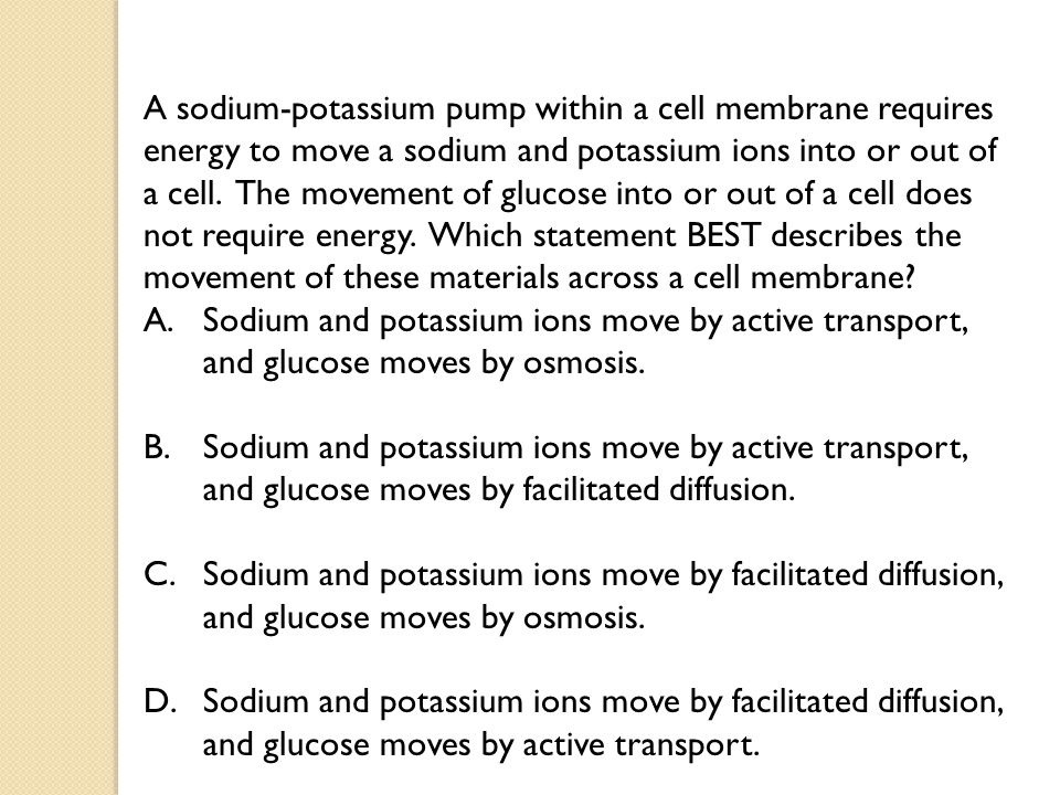 A sodium-potassium pump within a cell membrane requires energy to move a sodium and potassium ions into or out of a cell. The movement of glucose into
