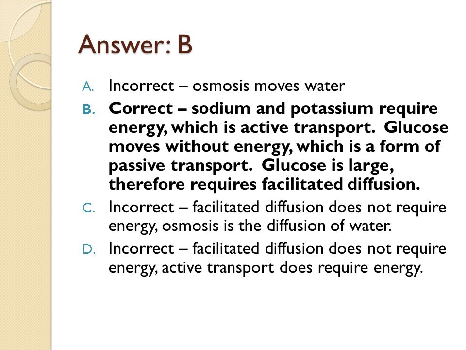 Answer: B A. Incorrect – osmosis moves water B. Correct – sodium and potassium require energy, which is active transport. Glucose moves without energy
