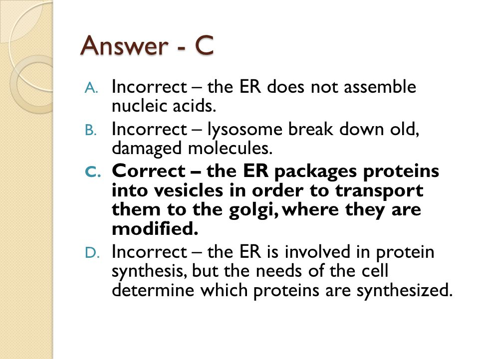Answer - C A. Incorrect – the ER does not assemble nucleic acids. B. Incorrect – lysosome break down old, damaged molecules. C. Correct – the ER packa