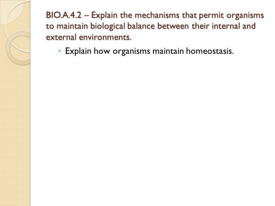 BIO.A.4.2 – Explain the mechanisms that permit organisms to maintain biological balance between their internal and external environments. ◦ Explain ho