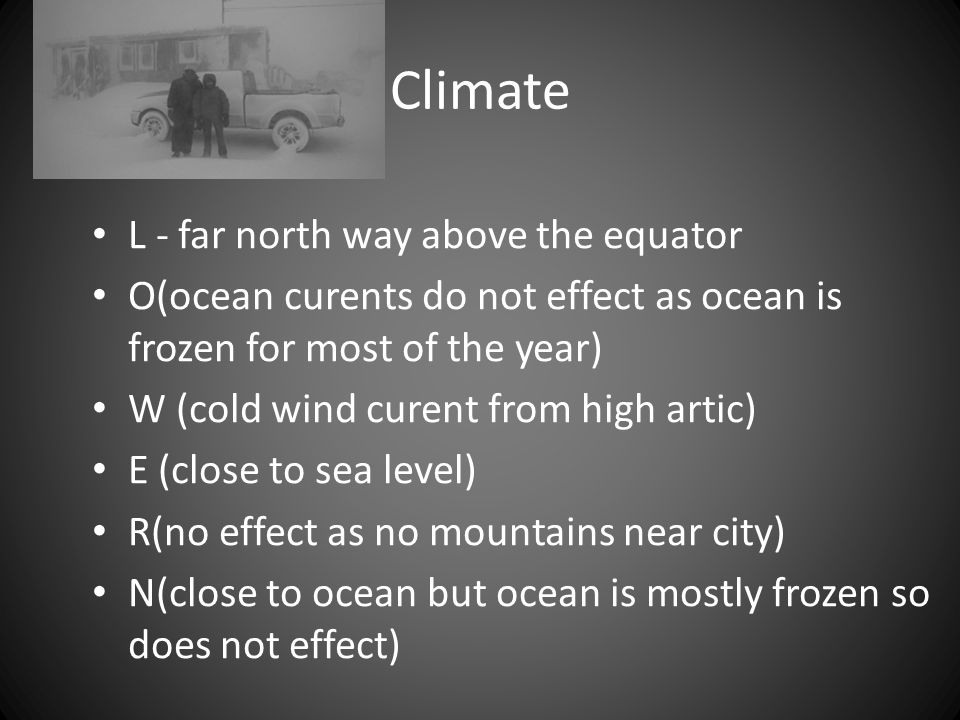 Climate L - far north way above the equator O(ocean curents do not effect as ocean is frozen for most of the year) W (cold wind curent from high artic) E (close to sea level) R(no effect as no mountains near city) N(close to ocean but ocean is mostly frozen so does not effect)