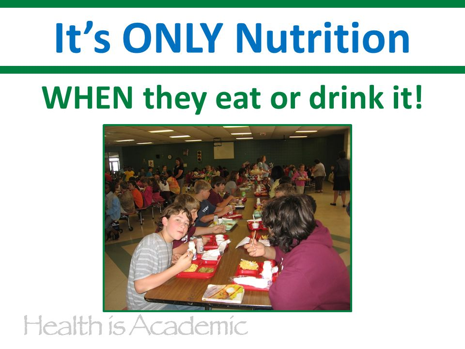 WHEN they eat or drink it! It's ONLY Nutrition