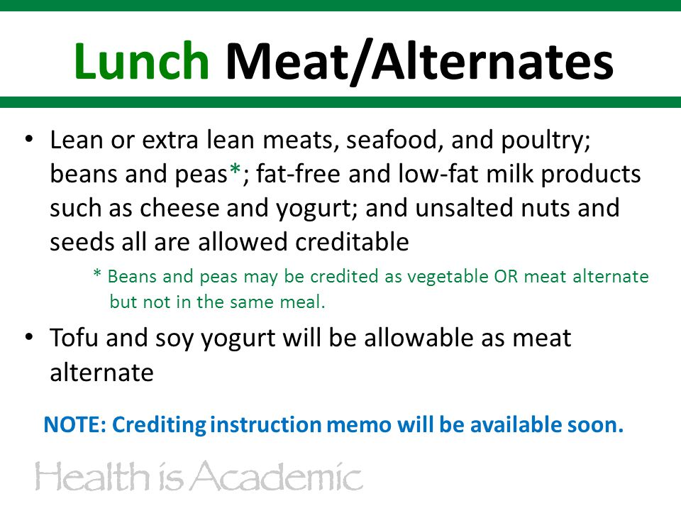 Lean or extra lean meats, seafood, and poultry; beans and peas*; fat-free and low-fat milk products such as cheese and yogurt; and unsalted nuts and seeds all are allowed creditable * Beans and peas may be credited as vegetable OR meat alternate but not in the same meal.