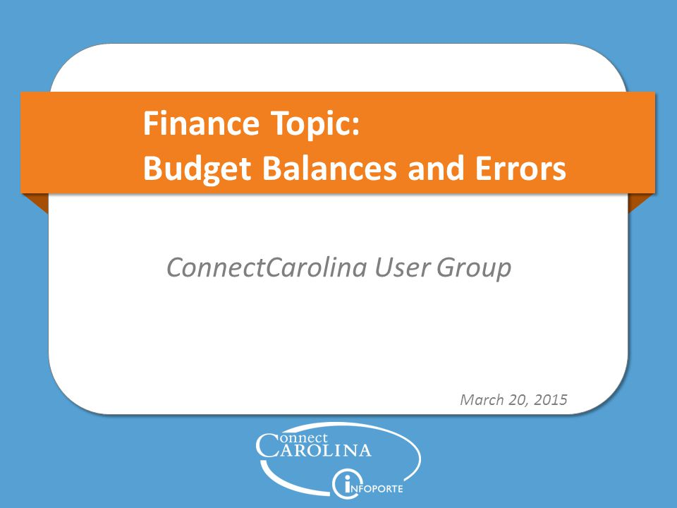 Finance Topic: Budget Balances and Errors ConnectCarolina User Group March 20, 2015