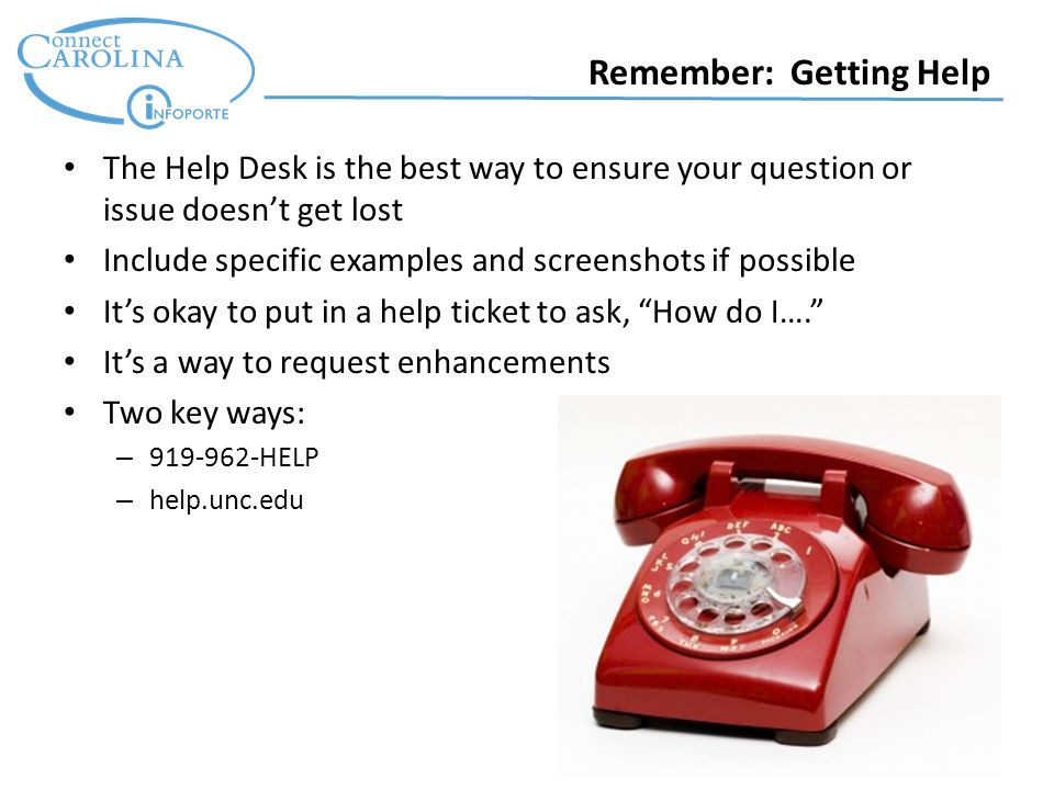 Remember: Getting Help The Help Desk is the best way to ensure your question or issue doesn't get lost Include specific examples and screenshots if possible It's okay to put in a help ticket to ask, How do I…. It's a way to request enhancements Two key ways: – 919-962-HELP – help.unc.edu