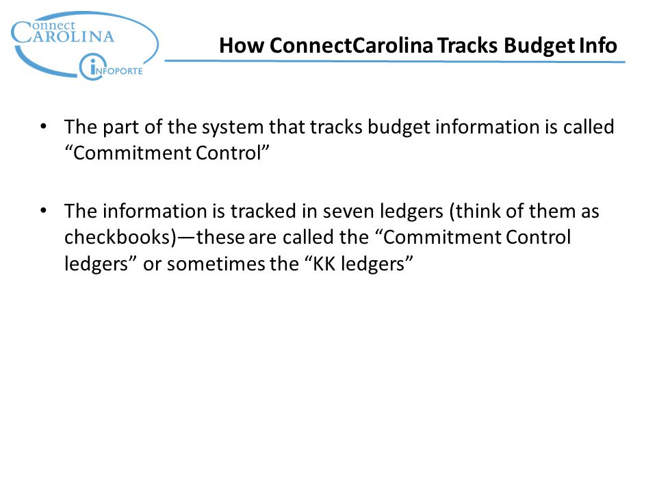 How ConnectCarolina Tracks Budget Info The part of the system that tracks budget information is called Commitment Control The information is tracked in seven ledgers (think of them as checkbooks)—these are called the Commitment Control ledgers or sometimes the KK ledgers
