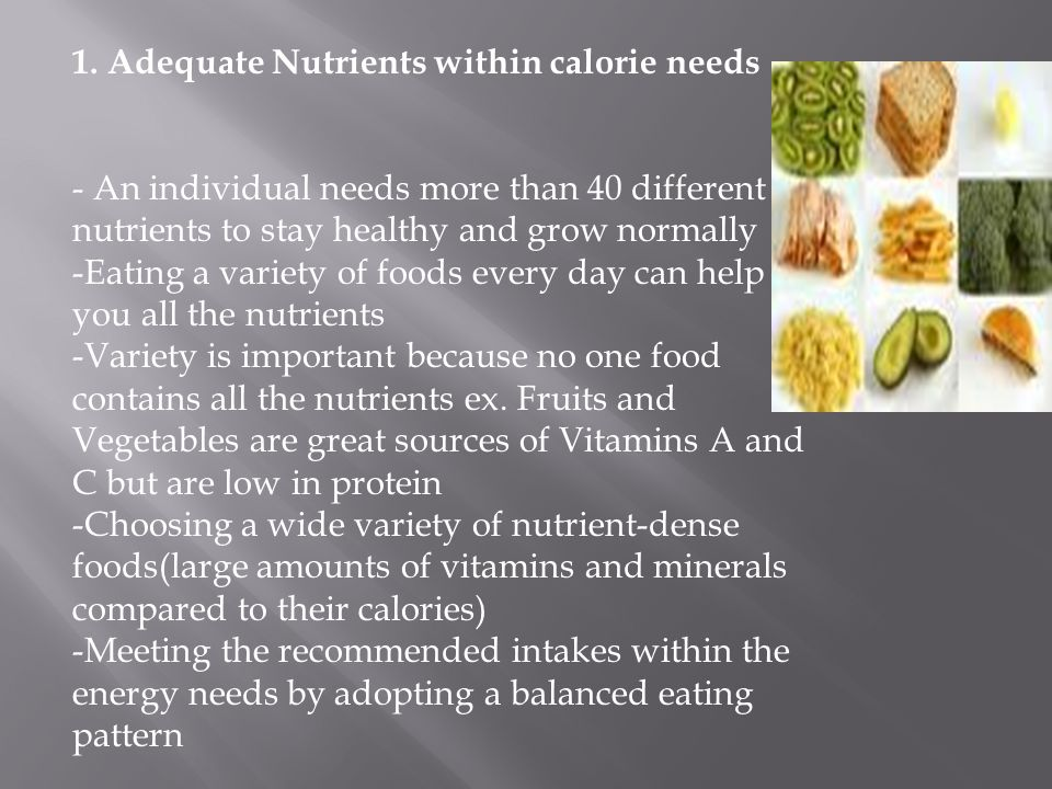 1. Adequate Nutrients within calorie needs - An individual needs more than 40 different nutrients to stay healthy and grow normally -Eating a variety