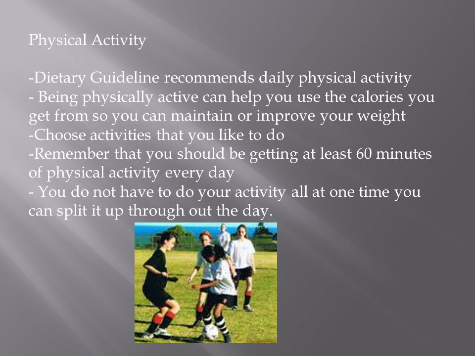 Physical Activity -Dietary Guideline recommends daily physical activity - Being physically active can help you use the calories you get from so you can maintain or improve your weight -Choose activities that you like to do -Remember that you should be getting at least 60 minutes of physical activity every day - You do not have to do your activity all at one time you can split it up through out the day.