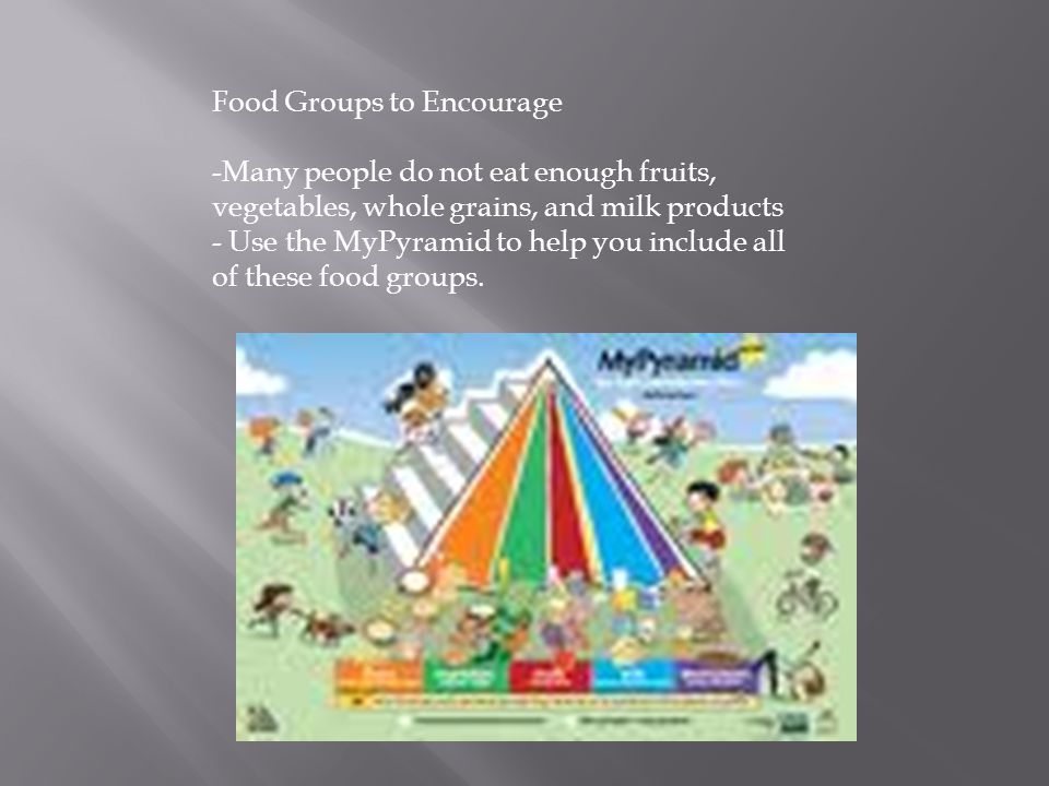 Food Groups to Encourage -Many people do not eat enough fruits, vegetables, whole grains, and milk products - Use the MyPyramid to help you include all of these food groups.