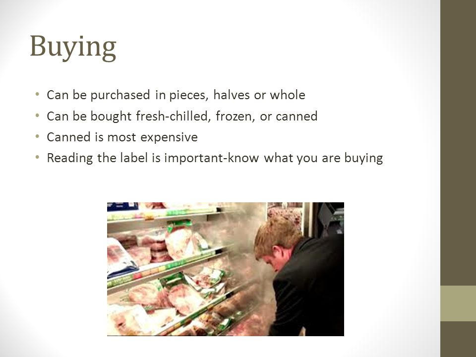 Buying Can be purchased in pieces, halves or whole Can be bought fresh-chilled, frozen, or canned Canned is most expensive Reading the label is important-know what you are buying
