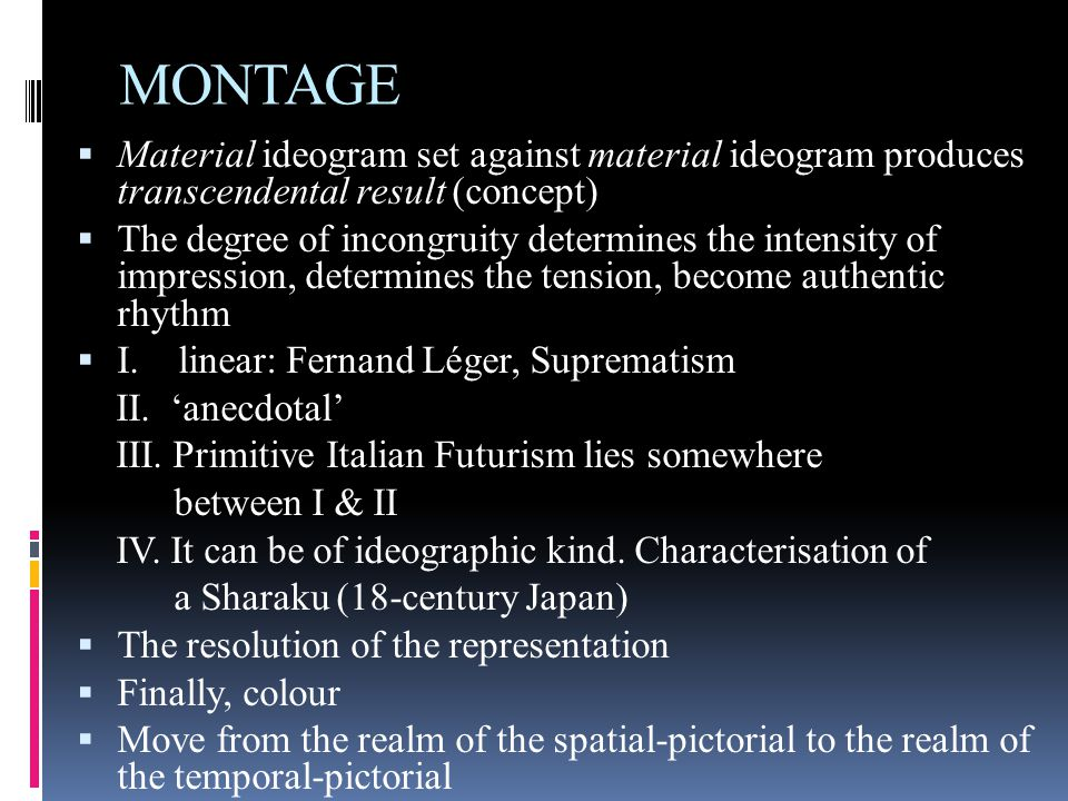 MONTAGE  Material ideogram set against material ideogram produces transcendental result (concept)  The degree of incongruity determines the intensity of impression, determines the tension, become authentic rhythm  I.