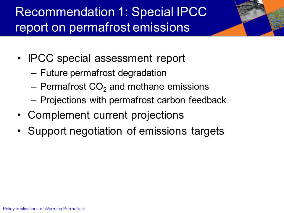 Policy Implications of Warming Permafrost Recommendation 1: Special IPCC report on permafrost emissions IPCC special assessment report –Future permafrost degradation –Permafrost CO 2 and methane emissions –Projections with permafrost carbon feedback Complement current projections Support negotiation of emissions targets