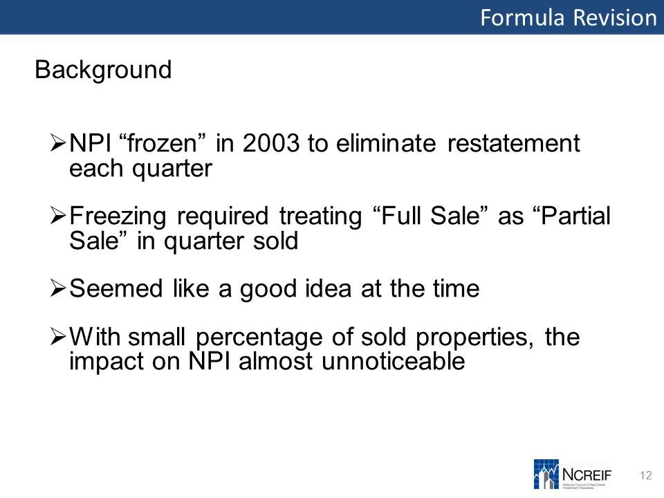 Formula Revision 12 Background  NPI frozen in 2003 to eliminate restatement each quarter  Freezing required treating Full Sale as Partial Sale in quarter sold  Seemed like a good idea at the time  With small percentage of sold properties, the impact on NPI almost unnoticeable