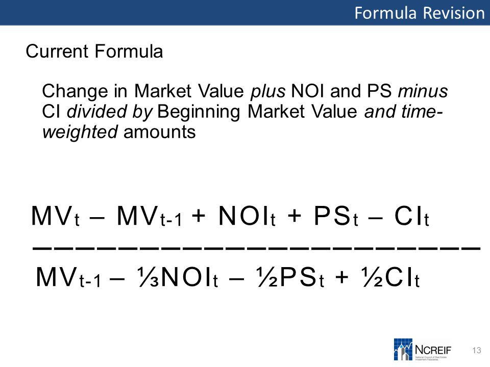 Formula Revision 13 Current Formula Change in Market Value plus NOI and PS minus CI divided by Beginning Market Value and time- weighted amounts MV t – MV t-1 + NOI t + PS t – CI t ––––––––––––––––––––– MV t-1 – ⅓NOI t – ½PS t + ½CI t