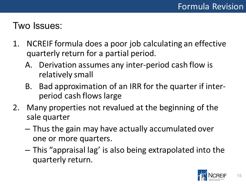 Formula Revision 15 Two Issues: 1.NCREIF formula does a poor job calculating an effective quarterly return for a partial period. A.Derivation assumes