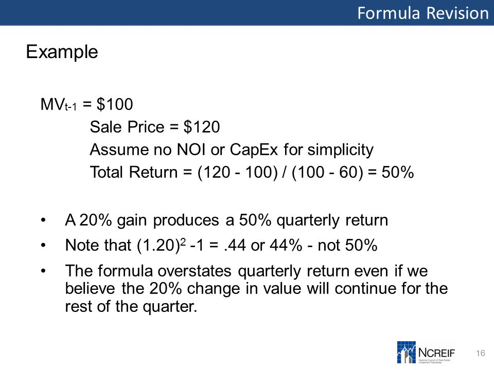 Formula Revision 16 Example MV t-1 = $100 Sale Price = $120 Assume no NOI or CapEx for simplicity Total Return = (120 - 100) / (100 - 60) = 50% A 20% gain produces a 50% quarterly return Note that (1.20) 2 -1 =.44 or 44% - not 50% The formula overstates quarterly return even if we believe the 20% change in value will continue for the rest of the quarter.