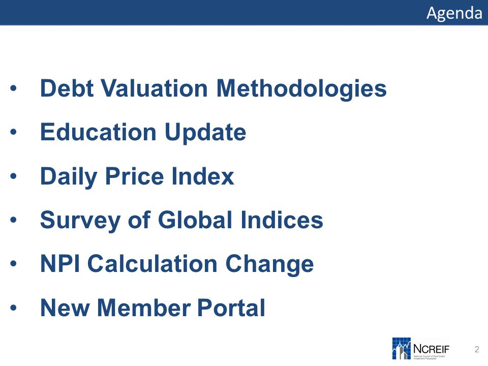 Agenda 2 Debt Valuation Methodologies Education Update Daily Price Index Survey of Global Indices NPI Calculation Change New Member Portal
