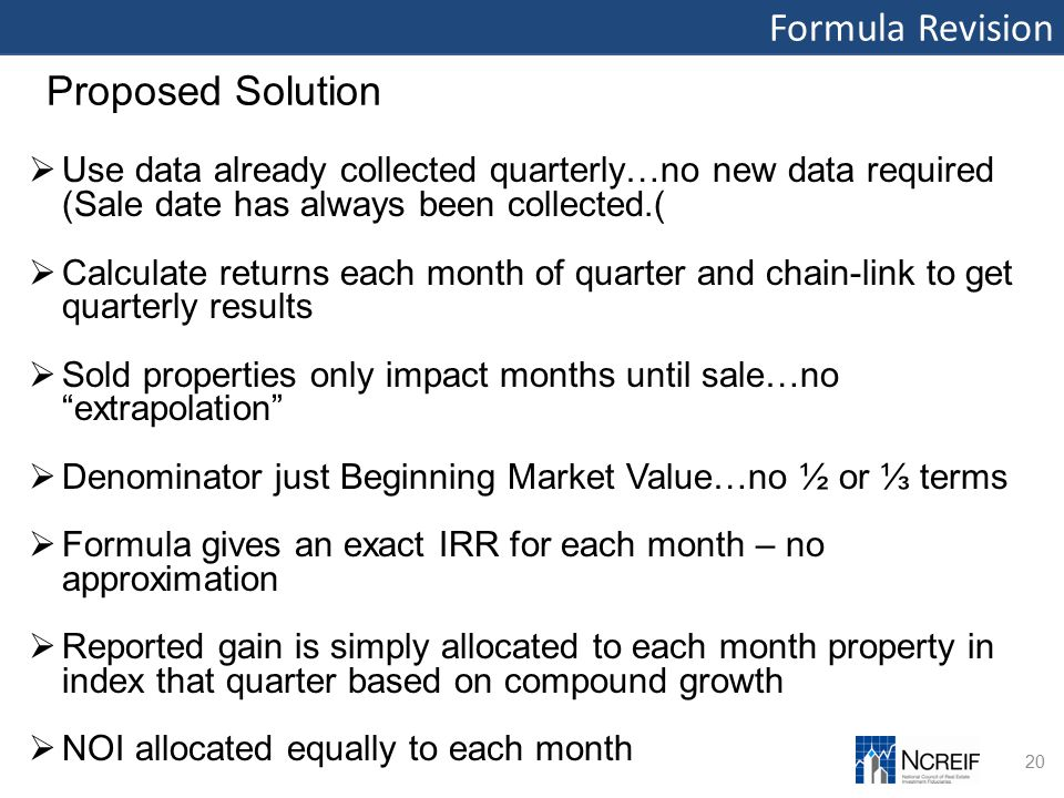 Formula Revision 20 Proposed Solution  Use data already collected quarterly…no new data required (Sale date has always been collected.(  Calculate returns each month of quarter and chain-link to get quarterly results  Sold properties only impact months until sale…no extrapolation  Denominator just Beginning Market Value…no ½ or ⅓ terms  Formula gives an exact IRR for each month – no approximation  Reported gain is simply allocated to each month property in index that quarter based on compound growth  NOI allocated equally to each month
