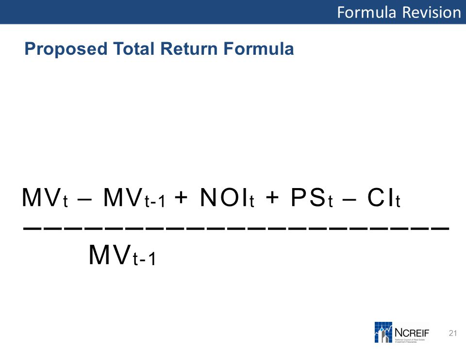 Formula Revision 21 Proposed Total Return Formula MV t – MV t-1 + NOI t + PS t – CI t ––––––––––––––––––––– MV t-1