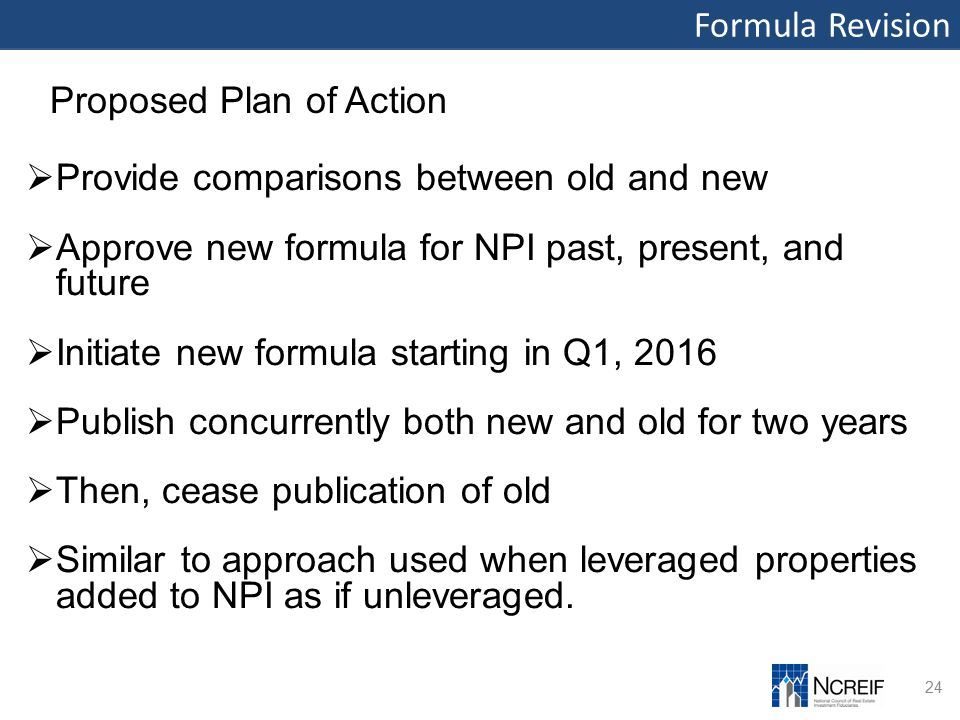 Formula Revision 24 Proposed Plan of Action  Provide comparisons between old and new  Approve new formula for NPI past, present, and future  Initiate new formula starting in Q1, 2016  Publish concurrently both new and old for two years  Then, cease publication of old  Similar to approach used when leveraged properties added to NPI as if unleveraged.