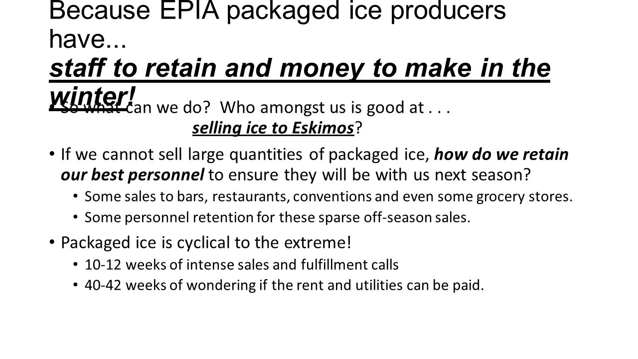 Because EPIA packaged ice producers have... staff to retain and money to make in the winter.