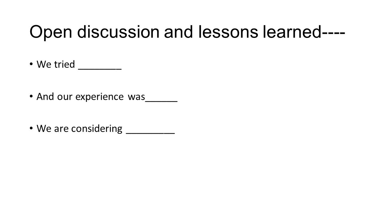 Open discussion and lessons learned---- We tried ________ And our experience was______ We are considering _________