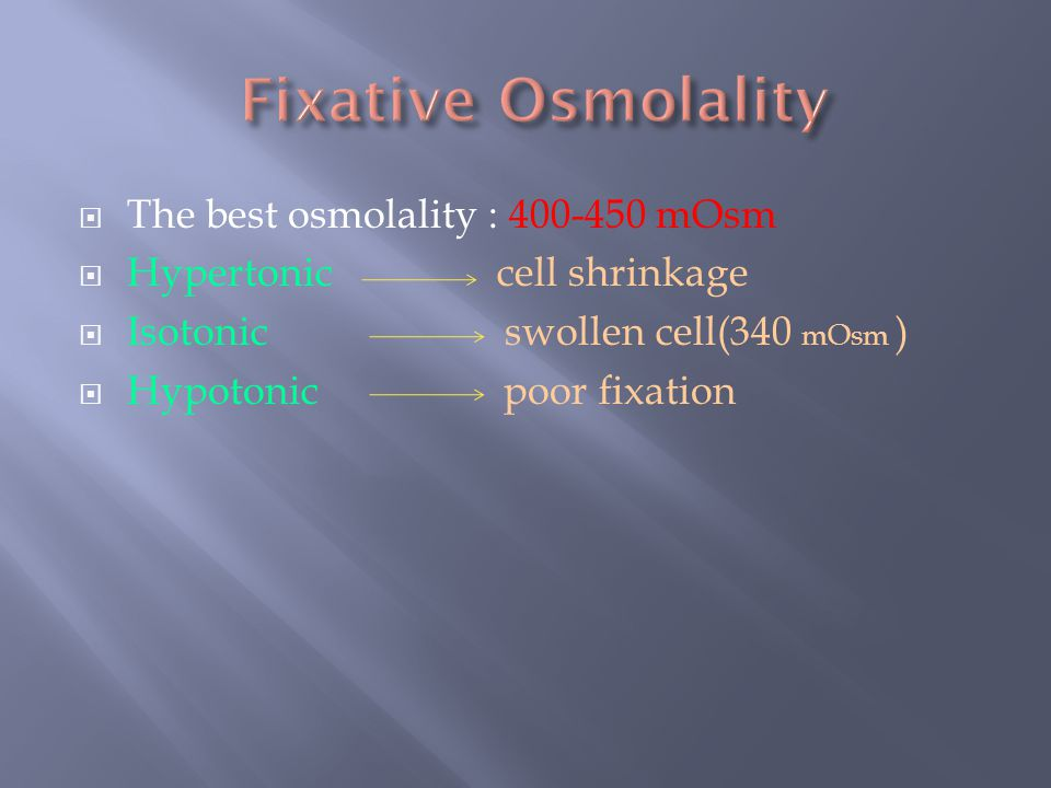 The best osmolality : 400-450 mOsm  Hypertonic cell shrinkage  Isotonic swollen cell(340 mOsm )  Hypotonic poor fixation