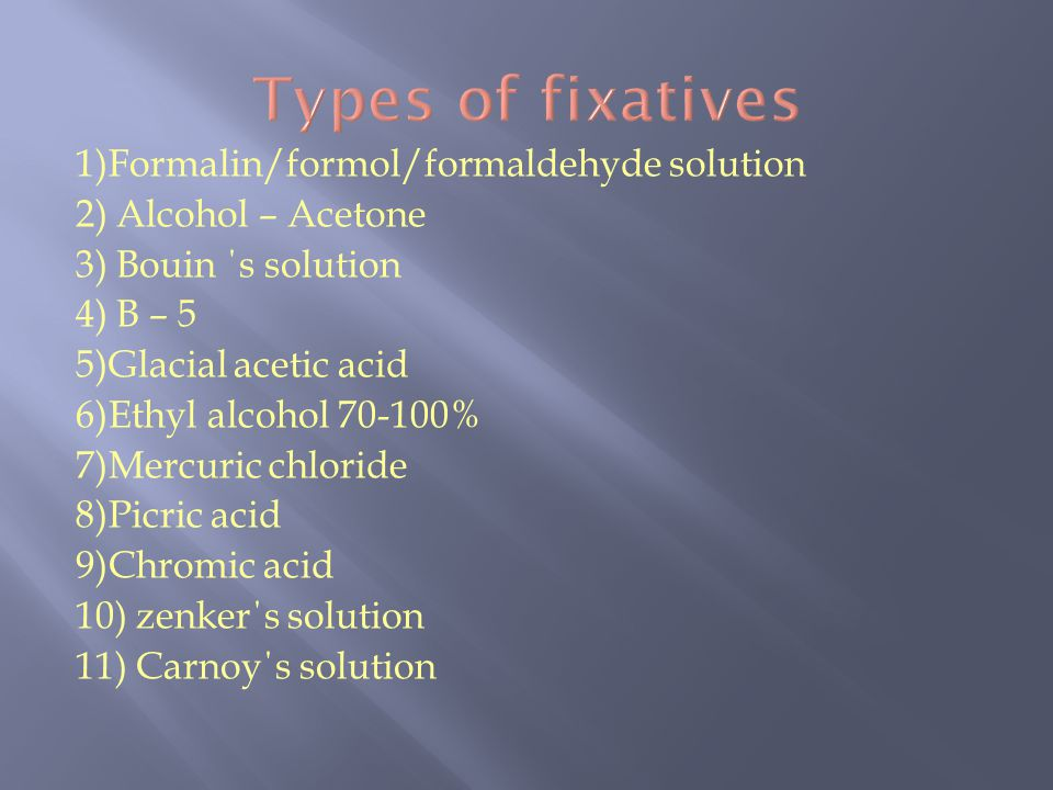 1)Formalin/formol/formaldehyde solution 2) Alcohol – Acetone 3) Bouin ΄ s solution 4) B – 5 5)Glacial acetic acid 6)Ethyl alcohol 70-100% 7)Mercuric c