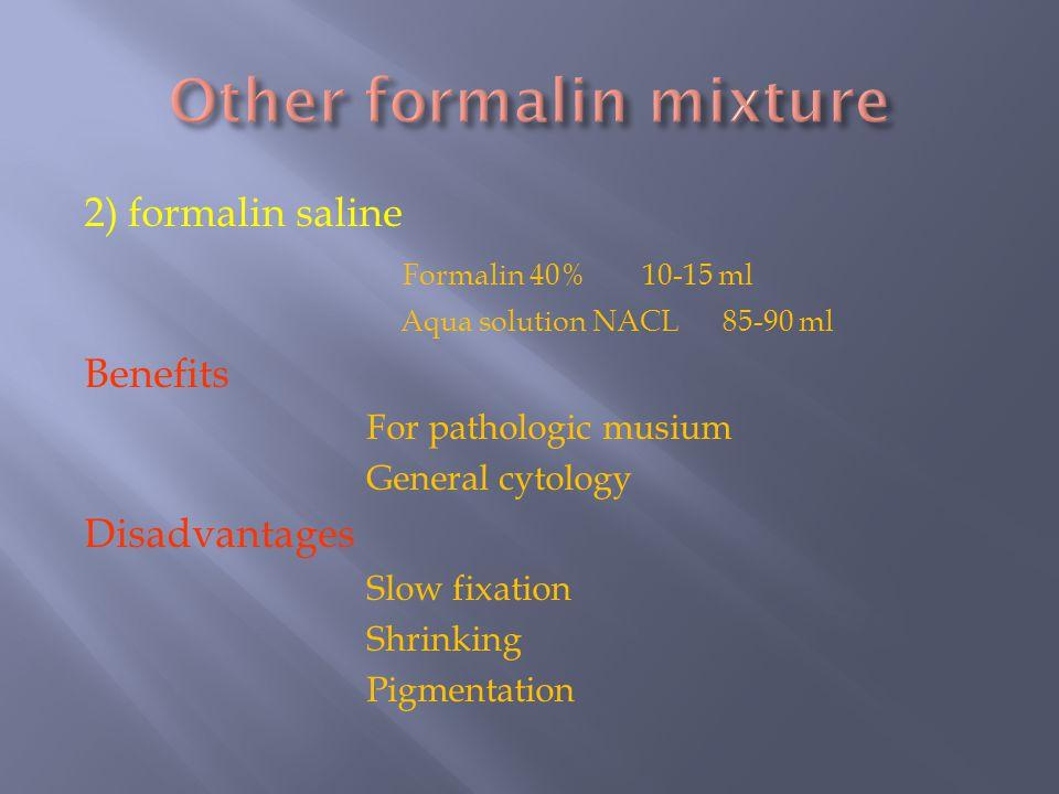 2) formalin saline Formalin 40% 10-15 ml Aqua solution NACL 85-90 ml Benefits For pathologic musium General cytology Disadvantages Slow fixation Shrin