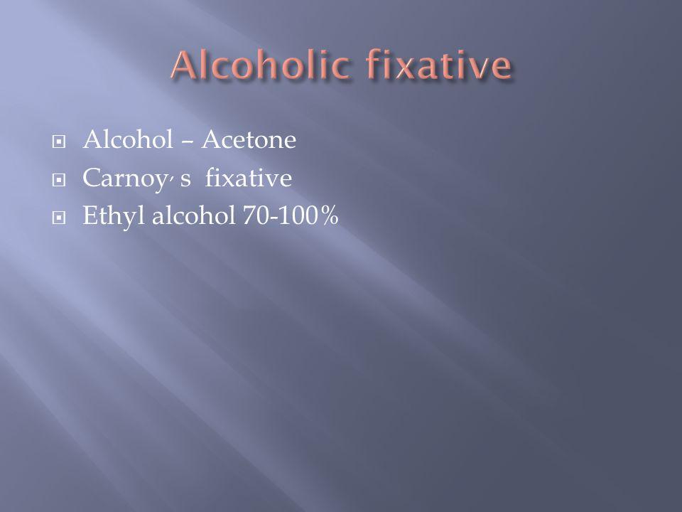  Alcohol – Acetone  Carnoy, s fixative  Ethyl alcohol 70-100%
