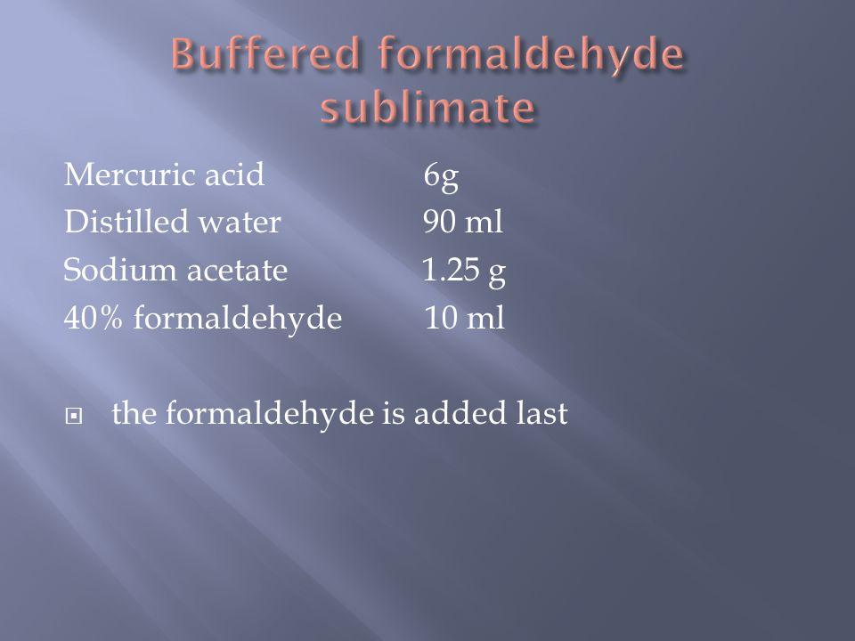 Mercuric acid 6g Distilled water 90 ml Sodium acetate 1.25 g 40% formaldehyde 10 ml  the formaldehyde is added last