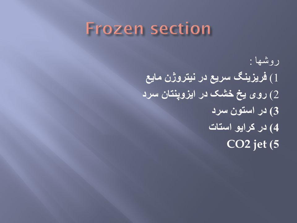 روشها : 1) فریزینگ سریع در نیتروژن مایع 2) روی یخ خشک در ایزوپنتان سرد 3) در استون سرد 4) در کرایو استات CO2 jet 5)