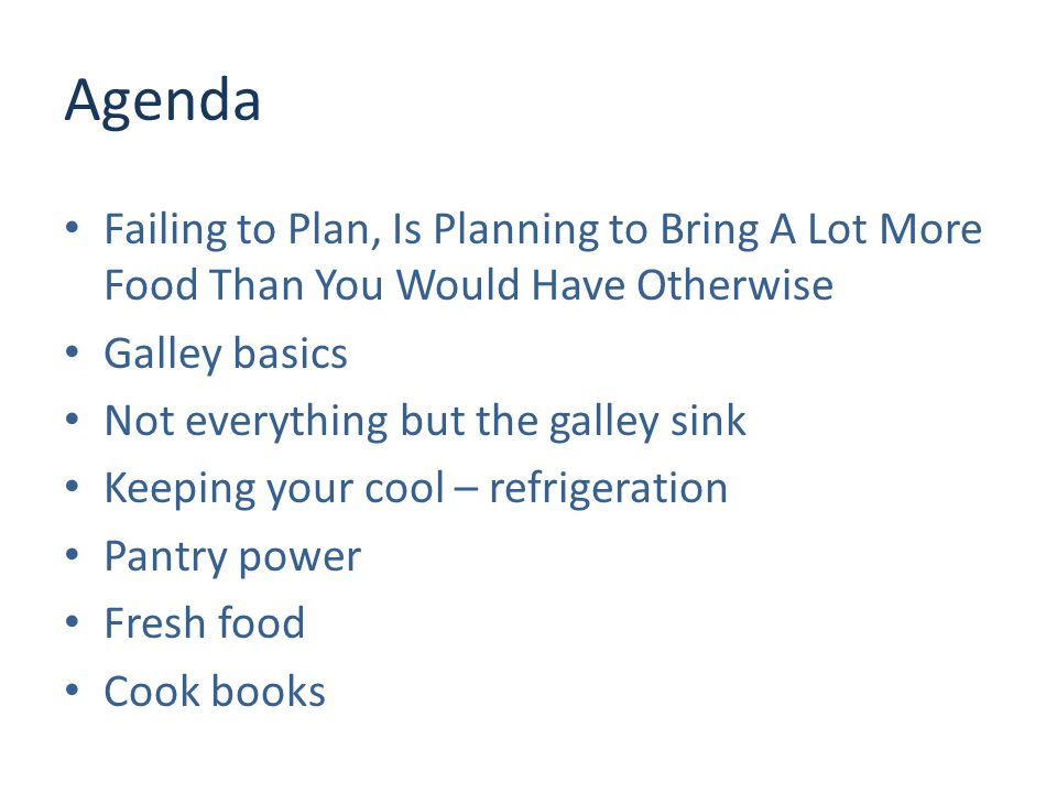 Agenda Failing to Plan, Is Planning to Bring A Lot More Food Than You Would Have Otherwise Galley basics Not everything but the galley sink Keeping your cool – refrigeration Pantry power Fresh food Cook books