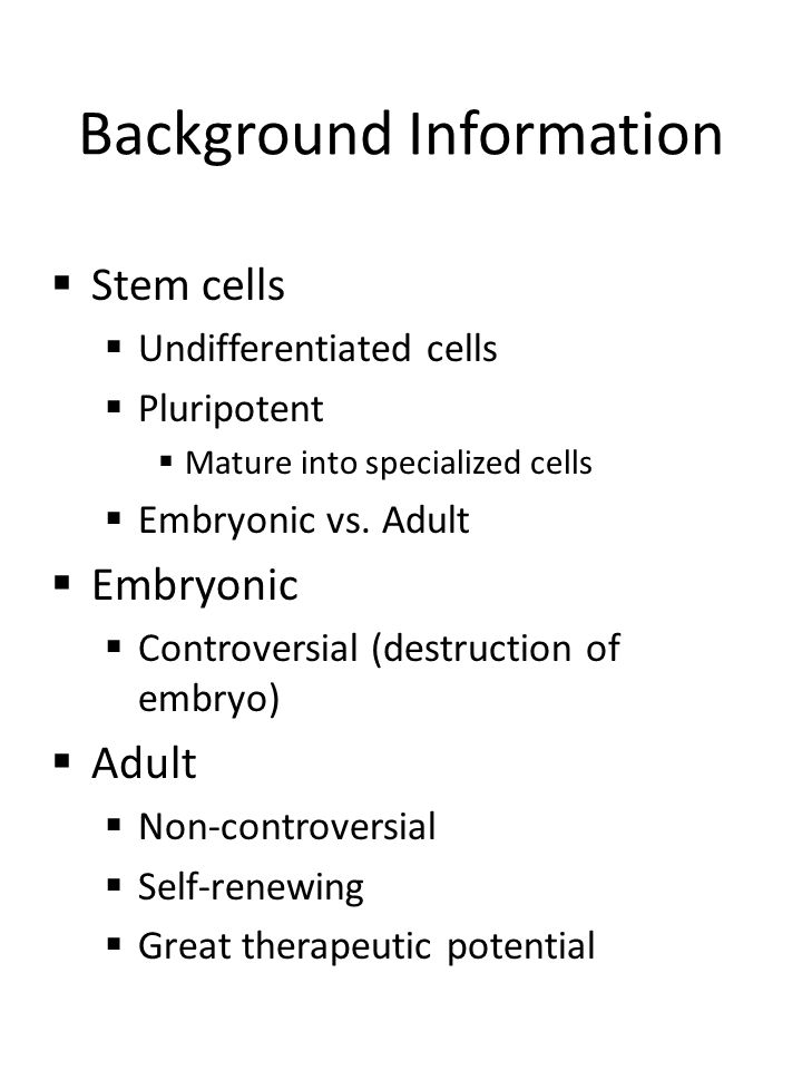 Background Information  Stem cells  Undifferentiated cells  Pluripotent  Mature into specialized cells  Embryonic vs.