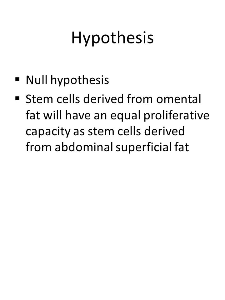 Hypothesis  Null hypothesis  Stem cells derived from omental fat will have an equal proliferative capacity as stem cells derived from abdominal supe