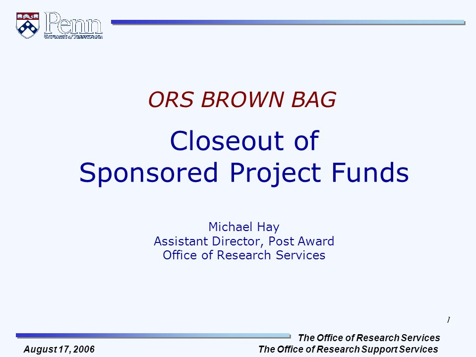 The Office of Research Services The Office of Research Support Services 1 August 17, 2006 Closeout of Sponsored Project Funds Michael Hay Assistant Director, Post Award Office of Research Services ORS BROWN BAG