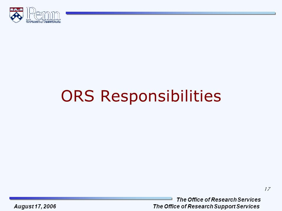 The Office of Research Services The Office of Research Support Services 17 August 17, 2006 ORS Responsibilities
