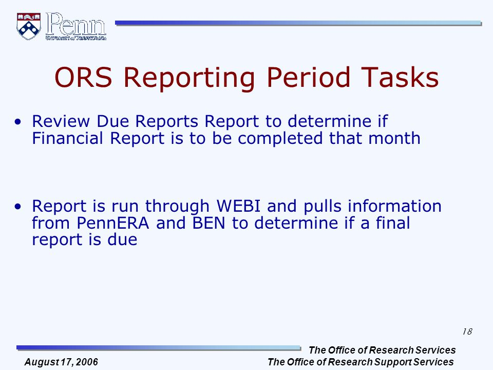The Office of Research Services The Office of Research Support Services 18 August 17, 2006 ORS Reporting Period Tasks Review Due Reports Report to determine if Financial Report is to be completed that month Report is run through WEBI and pulls information from PennERA and BEN to determine if a final report is due